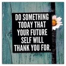 do something today that your futrue self will thank you for
